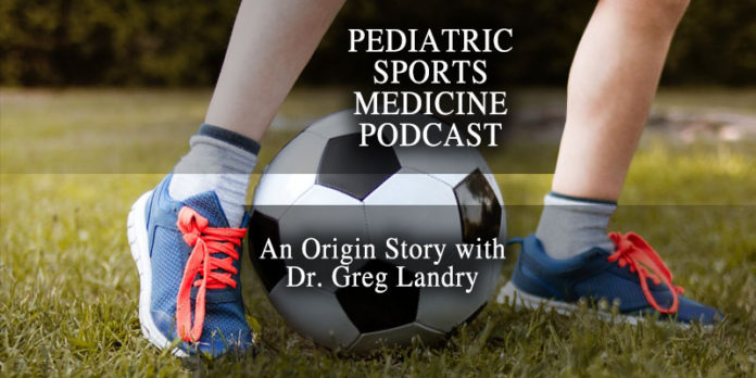 Pediatric Sports Medicine Podcast: Revisiting Where It Started: Dr. Greg Landry