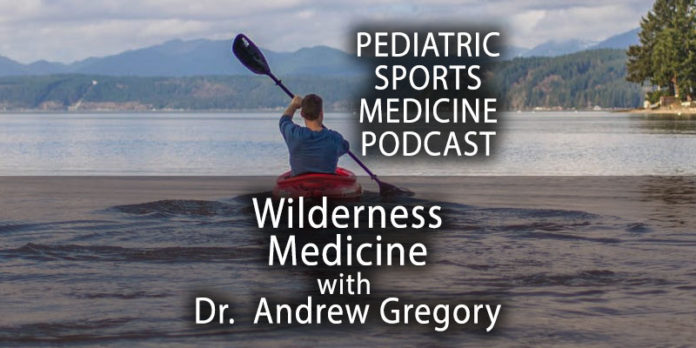 Pediatric Sports Medicine Podcast: Into the Wilderness (Medicine) with Dr. Andrew Gregory