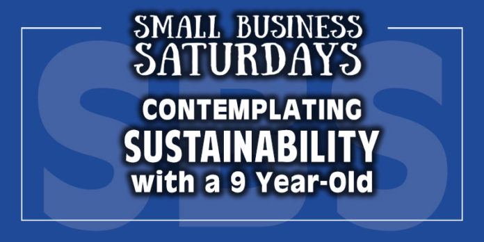 Small Business Saturdays: Contemplating Sustainability with a 9 Year Old...