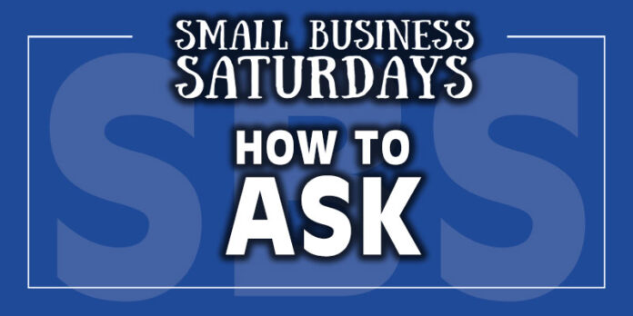 Small Business Saturdays: How to Ask (Ask, Ask, Ask...)