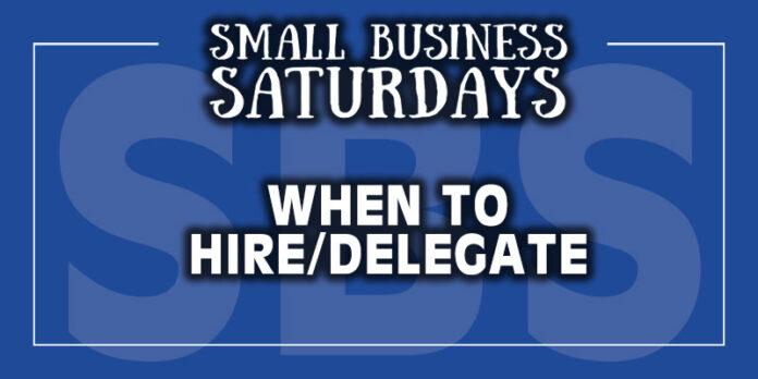 Small Business Saturdays: When to Hire/Delegate...