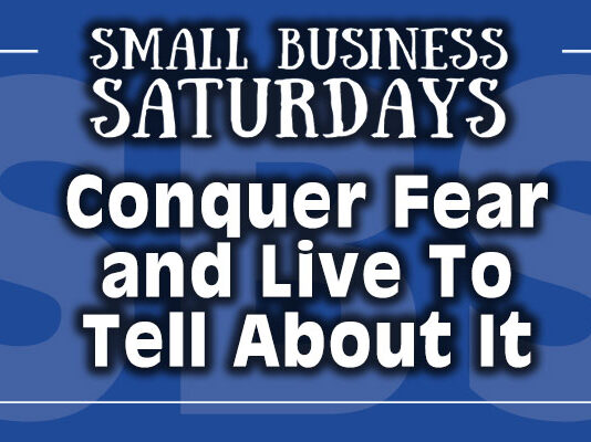 Small Business Saturdays: Conquer Fear and Live to Tell About It