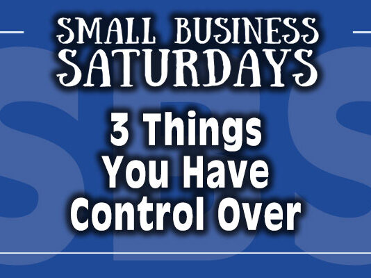 Small Business Saturdays: The 3 Things You Have Control Over